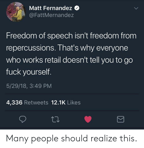 Fuck, Freedom, and Freedom of Speech: Matt Fernandez  @FattMernandez  Freedom of speech isn't freedom from  repercussions. That's why everyone  who works retail doesn't tell you to go  fuck yourself  5/29/18, 3:49 PM  4,336 Retweets 12.1K Likes Many people should realize this.