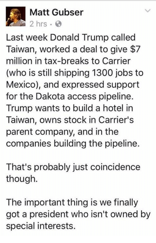 Dakota Access pipeline: Matt Gubser  2 hrs  Last week Donald Trump called  Taiwan, worked a deal to give $7  million in tax-breaks to Carrier  (who is still shipping 1300 jobs to  Mexico), and expressed support  for the Dakota access pipeline.  Trump wants to build a hotel in  Taiwan, owns stock in Carrier's  parent company, and in the  companies building the pipeline.  That's probably just coincidence  though.  The important thing is we finally  got a president who isn't owned by  special interests.