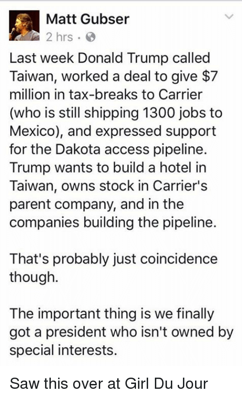 Dakota Access pipeline: Matt Gubser  Last week Donald Trump called  Taiwan, worked a deal to give $7  million in tax-breaks to Carrier  (who is still shipping 1300 jobs to  Mexico), and expressed support  for the Dakota access pipeline.  Trump wants to build a hotel in  Taiwan, owns stock in Carrier's  parent company, and in the  companies building the pipeline.  That's probably just coincidence  though.  The important thing is we finally  got a president who isn't owned by  special interests. Saw this over at Girl Du Jour