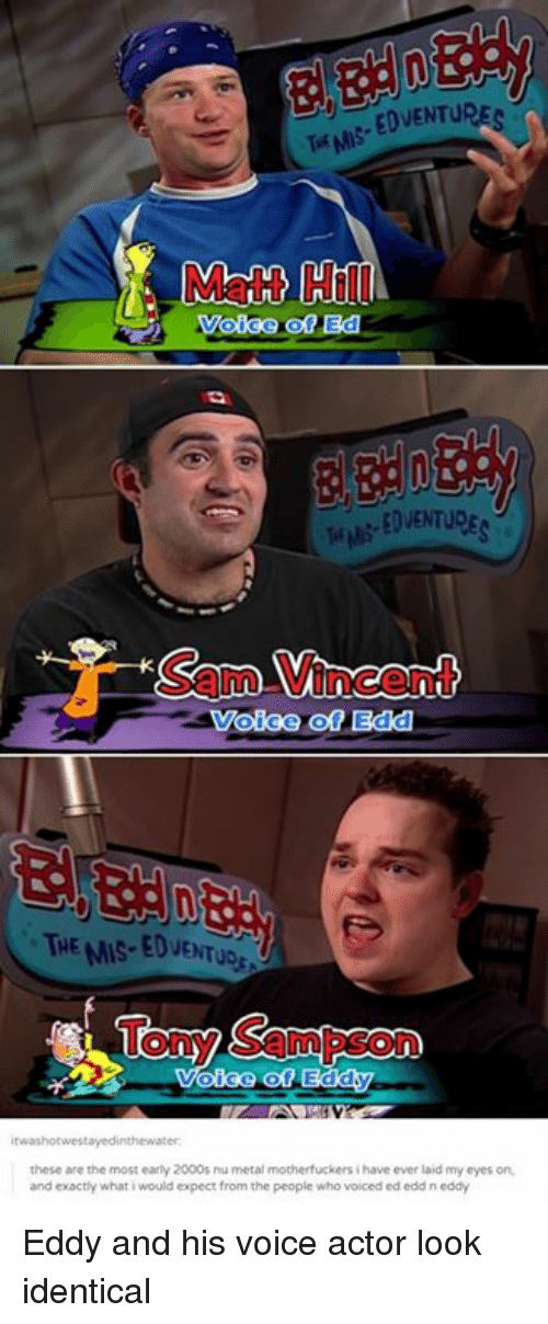 edd: Matt Hill  EDVENTURE  Sam Vincent  Voice of Edd  THE MIS-EDVENTUD  Tony Sampson  these are the most early 2000s ru metal motherfuckers i have ever laid my eyes on  and exactly what i would expect from the people who voiced ed edd n eddy Eddy and his voice actor look identical