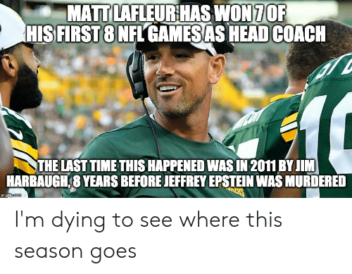 Jim Harbaugh: MATT LAFLEUR HAS WON 7OF  HIS FIRST 8 NFL GAMESAS HEAD COACH  THE LAST TIME THIS HAPPENED WAS IN 2011 BY JIM  HARBAUGH,8 YEARS BEFORE JEFFREY EPSTEIN WAS MURDERED  CYS  imgflip.com I'm dying to see where this season goes