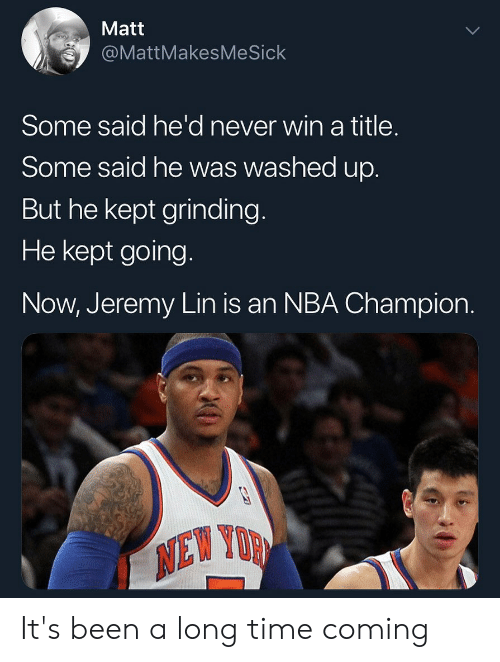 Jeremy Lin: Matt  @MattMakesMeSick  Some said he'd never win a title.  Some said he was washed up.  But he kept grinding.  He kept going.  Now, Jeremy Lin is an NBA Champion. It's been a long time coming