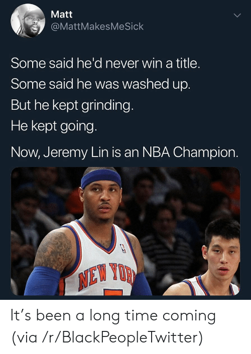 Jeremy Lin: Matt  @MattMakesMeSick  Some said he'd never win a title.  Some said he was washed up.  But he kept grinding  He kept going.  Now, Jeremy Lin is an NBA Champion.  NEW YOR  0 It's been a long time coming (via /r/BlackPeopleTwitter)