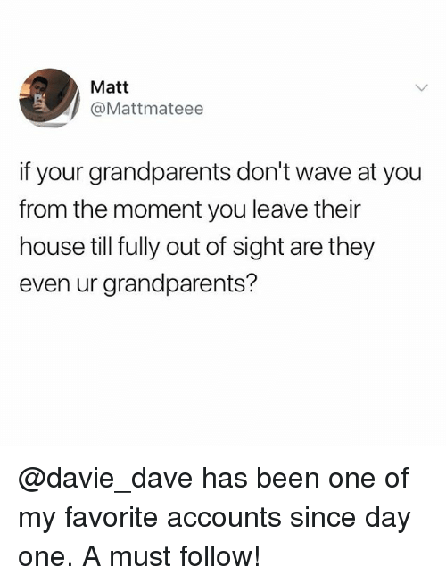 Out of Sight: Matt  @Mattmateee  if your grandparents don't wave at you  from the moment you leave their  house till fully out of sight are they  even ur grandparents? @davie_dave has been one of my favorite accounts since day one. A must follow!