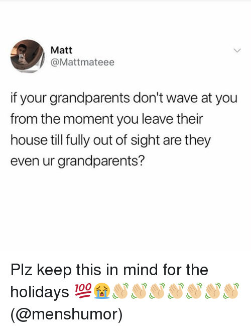 Out of Sight: Matt  @Mattmateee  if your grandparents don't wave at you  from the moment you leave their  house till fully out of sight are they  even ur grandparents? Plz keep this in mind for the holidays 💯😭👋🏼👋🏼👋🏼👋🏼👋🏼👋🏼👋🏼 (@menshumor)