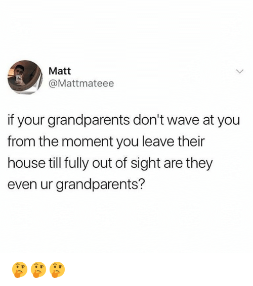 Out of Sight: Matt  @Mattmateee  if your grandparents don't wave at you  from the moment you leave their  house till fully out of sight are they  even ur grandparents? 🤔🤔🤔