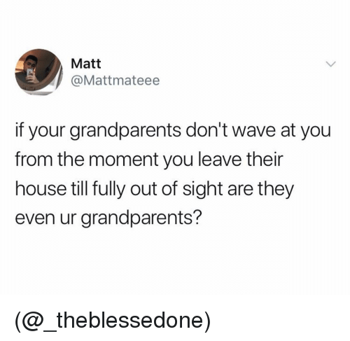 Out of Sight: Matt  @Mattmateee  if your grandparents don't wave at you  from the moment you leave their  house till fully out of sight are they  even ur grandparents? (@_theblessedone)