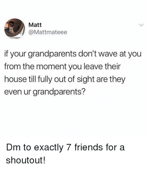 Out of Sight: Matt  @Mattmateee  if your grandparents don't wave at you  from the moment you leave their  house till fully out of sight are they  even ur grandparents? Dm to exactly 7 friends for a shoutout!