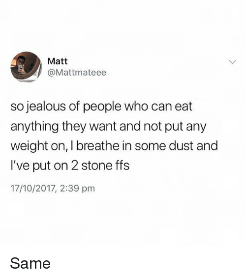 So Jealous: Matt  @Mattmateee  so jealous of people who can eat  anything they want and not put any  weight on, I breathe in some dust and  I've put on 2 stone ffs  17/10/2017, 2:39 pm Same