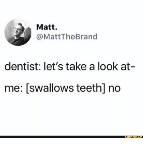 dentist: Matt.  @MattTheBrand  dentist: let's take a look at-  me: [swallows teeth] no  ifunny.co