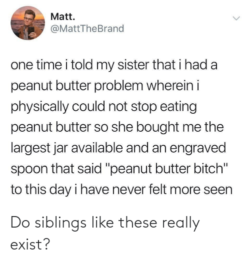 "my sister: Matt.  @MattTheBrand  one time i told my sister that i had a  peanut butter problem wherein i  physically could not stop eating  peanut butter so she bought me the  largest jar available and an engraved  spoon that said ""peanut butter bitch""  to this day i have never felt more seen  <> Do siblings like these really exist?"