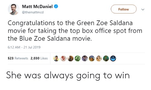 Blue, Box Office, and Congratulations: Matt McDaniel  Follow  @themattmcd  Congratulations to the Green Zoe Saldana  movie for taking the top box office spot from  the Blue Zoe Saldana movie.  6:12 AM 21 Jul 2019  523 Retweets 2,030 Likes She was always going to win