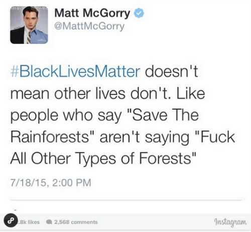 "Dont Like People: Matt McGorry  @MattMcGorry  #BlackLivesMatter doesn't  mean other lives don't. Like  people who say ""Save The  Rainforests"" aren't saying ""Fuck  All Other Types of Forests""  7/18/15, 2:00 PM  Instagram  P 8k likes  2,568 comments"