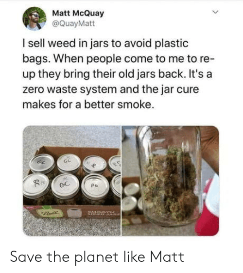smoke: Matt McQuay  @QuayMatt  I sell weed in jars to avoid plastic  bags. When people come to me to re-  up they bring their old jars back. It's a  zero waste system and the jar cure  makes for a better smoke.  Po  GC Save the planet like Matt