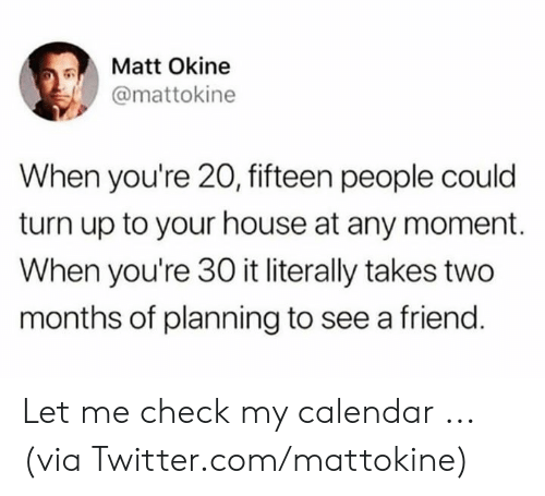 Dank, Turn Up, and Twitter: Matt Okine  @mattokine  When you're 20, fifteen people could  turn up to your house at any moment.  When you're 30 it literally takes two  months of planning to see a friend. Let me check my calendar ...  (via Twitter.com/mattokine)