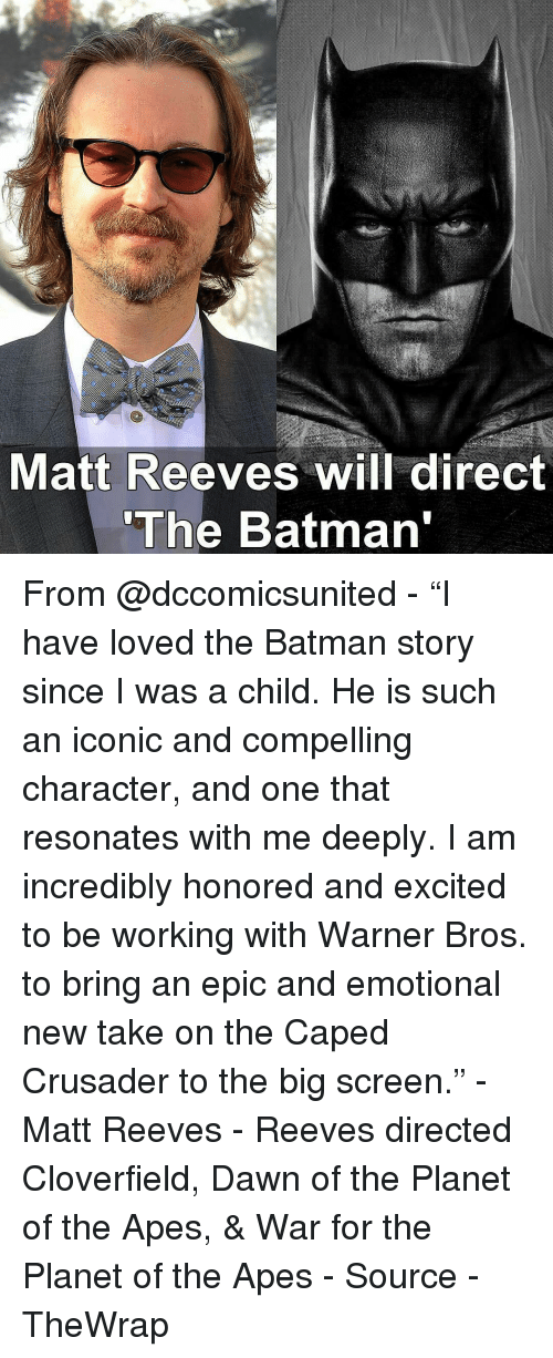 "Excition: Matt Reeves will direct  ""The Batman From @dccomicsunited - ""I have loved the Batman story since I was a child. He is such an iconic and compelling character, and one that resonates with me deeply. I am incredibly honored and excited to be working with Warner Bros. to bring an epic and emotional new take on the Caped Crusader to the big screen."" - Matt Reeves - Reeves directed Cloverfield, Dawn of the Planet of the Apes, & War for the Planet of the Apes - Source - TheWrap"