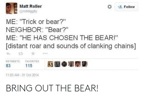 "Favorites: Matt Roller  Follow  @rolldiggity  ME: ""Trick or bear?""  NEIGHBOR: ""Bear?""  ME: ""HE HAS CHOSEN THE BEAR!""  [distant roar and sounds of clanking chains]  RETWEETS  FAVORITES  115  83  11:03 AM-31 Oct 2014 BRING OUT THE BEAR!"