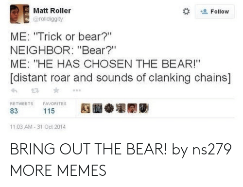 "Favorites: Matt Roller  Follow  @rolldiggity  ME: ""Trick or bear?""  NEIGHBOR: ""Bear?""  ME: ""HE HAS CHOSEN THE BEAR!""  [distant roar and sounds of clanking chains]  RETWEETS  FAVORITES  115  83  11:03 AM-31 Oct 2014 BRING OUT THE BEAR! by ns279 MORE MEMES"
