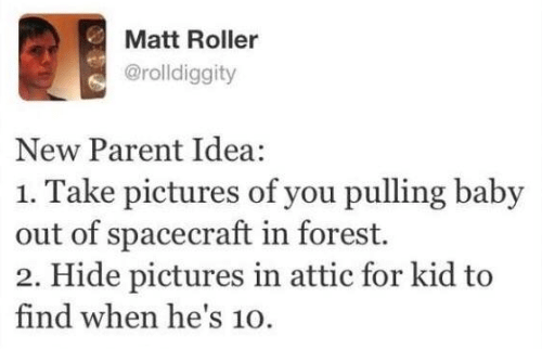 Dank, Pictures, and Baby: Matt Roller  @rolldiggity  New Parent Idea:  1. Take pictures of you pulling baby  out of spacecraft in forest.  2. Hide pictures in attic for kid to  find when he's 10.