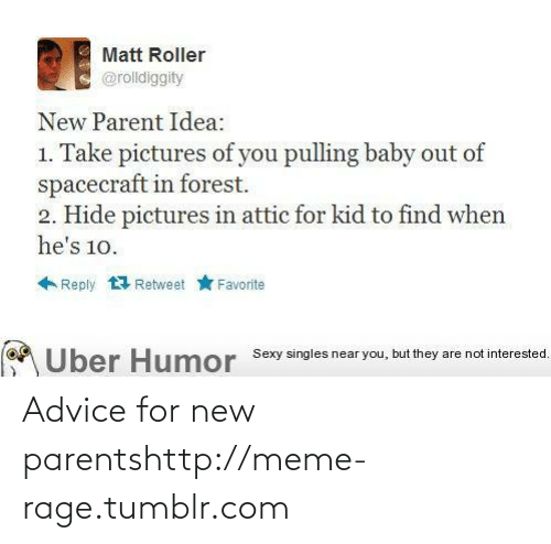 new parent: Matt Roller  @rolldiggity  New Parent Idea:  1. Take pictures of you pulling baby out of  spacecraft in forest.  2. Hide pictures in attic for kid to find when  he's 10.  Reply 1 Retweet  Favorite  Über Humor Sexy singles near you, but they are not interested. Advice for new parentshttp://meme-rage.tumblr.com