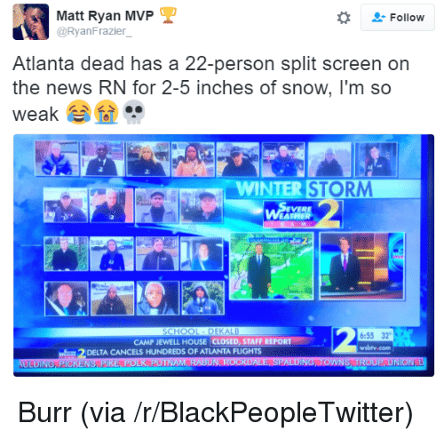 Jewell: Matt Ryan MVP  @RyanFrazier  -Follow  Atlanta dead has a 22-person split screen on  the news RN for 2-5 inches of snow, I'm so  weak  ..  2.  WINTER STORM  EVERE  6:55 32  wsbly.com  CAMP JEWELL HOUSE CLOSED, STAFF REPORT  DELTA CANCELS HUNDREDS OF ATLANTA FLIGHTS <p>Burr (via /r/BlackPeopleTwitter)</p>