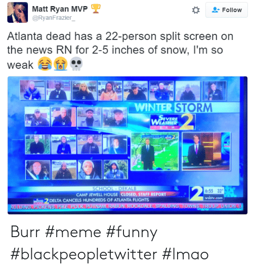 Jewell: Matt Ryan MVP  @RyanFrazier  -Follow  Atlanta dead has a 22-person split screen on  the news RN for 2-5 inches of snow, I'm so  weak  ..  2.  WINTER STORM  EVERE  6:55 32  wsbly.com  CAMP JEWELL HOUSE CLOSED, STAFF REPORT  DELTA CANCELS HUNDREDS OF ATLANTA FLIGHTS Burr #meme #funny #blackpeopletwitter #lmao