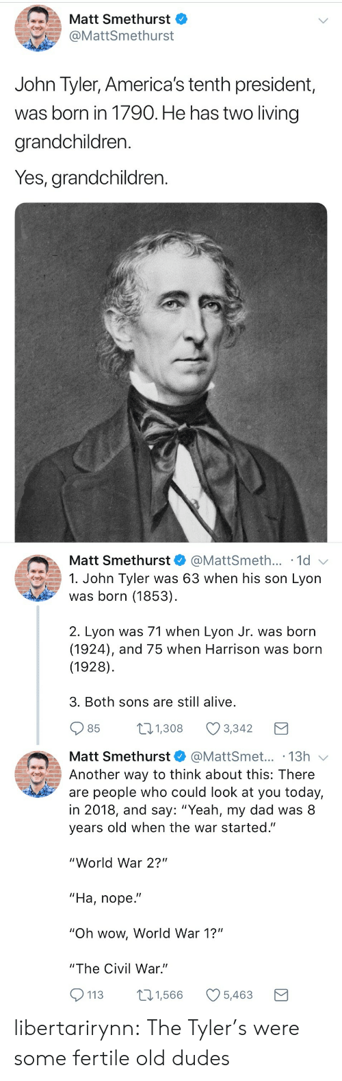 "world war 1: Matt Smethurst  @MattSmethurst  John Tyler, America's tenth president,  was born in 1790. He has two living  grandchildren.  Yes, grandchildren.   Matt Smethurst  @MattSmeth... 1d  1. John Tyler was 63 when his son Lyon  was born (1853)  2. Lyon was 71 when Lyon Jr. was born  (1924), and 75 when Harrison was born  (1928)  3. Both sons are still alive  85  1.308 Ø3342  Matt Smethurst@MattSmet... .13h  Another way to think about this: There  are people who could look at you today,  in 2018, and say: ""Yeah, my dad was 8  years old when the war started.""  ""World War 2?""  ""Ha, nope.""  ""Oh wow, World War 1?""  ""The Civil War.""  113 1,566 5,463 libertarirynn: The Tyler's were some fertile old dudes"