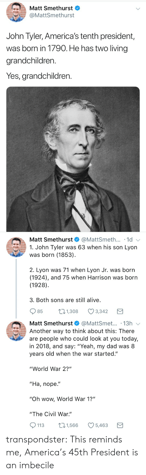 "world war 1: Matt Smethurst  @MattSmethurst  John Tyler, America's tenth president,  was born in 1790. He has two living  grandchildren.  Yes, grandchildren.   Matt Smethurst  @MattSmeth... 1d  1. John Tyler was 63 when his son Lyon  was born (1853)  2. Lyon was 71 when Lyon Jr. was born  (1924), and 75 when Harrison was born  (1928)  3. Both sons are still alive  85  1.308 Ø3342  Matt Smethurst@MattSmet... .13h  Another way to think about this: There  are people who could look at you today,  in 2018, and say: ""Yeah, my dad was 8  years old when the war started.""  ""World War 2?""  ""Ha, nope.""  ""Oh wow, World War 1?""  ""The Civil War.""  113 1,566 5,463 transpondster:  This reminds me, America's 45th President is an imbecile"