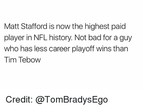 Tims: Matt Stafford is now the highest paid  player in NFL history. Not bad for a guy  who has less career playoff wins than  Tim Tebow Credit: @TomBradysEgo