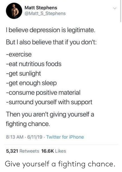 Iphone, Twitter, and Depression: Matt Stephens  @Matt S_Stephens  Ibelieve depression is legitimate.  But l also believe that if you don't:  -exercise  -eat nutritious foods  -get sunlight  -get enough sleep  -consume positive material  -surround yourself with support  Then you aren't giving yourself  fighting chance.  8:13 AM 6/11/19 Twitter for iPhone  5,321 Retweets 16.6K Likes Give yourself a fighting chance.