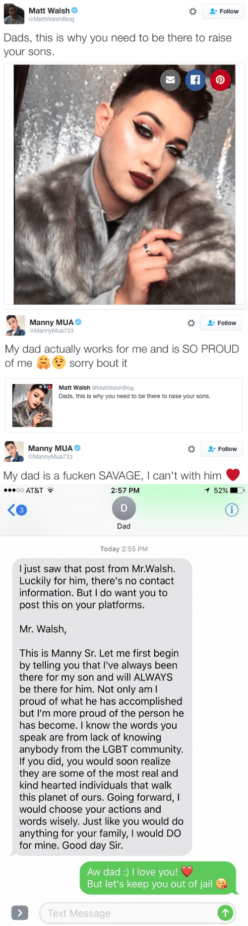 Community, Dad, and Family: Matt Walsh  # Follow  MattWalshBlog  Dads, this is why you need to be there to raise  your sons.   Manny MUA  @MannyMua733  Follow  My dad actually works for me and is SO PROUD  of me sorry bout it  Matt Walsh @MattWalshBlog  Dads, this is why you need to be there to raise your sons.   Manny MUAe  @MannyMua733  *  Follow  My dad is a fucken SAVAGE, I can't with him   AT&T  2:57 PM  52%  K3  Dad  Today 2:55 PM  I just saw that post from Mr.Walsh.  Luckily for him, there's no contact  information. But I do want you to  post this on your platforms.  Mr. Walsh,  This is Manny Sr. Let me first begin  by telling you that I've always been  there for my son and will ALWAYS  be there for him. Not only aml  proud of what he has accomplished  but I'm more proud of the person he  has become. I know the words you  speak are from lack of knowing  anybody from the LGBT community.  If you did, you would soon realize  they are some of the most real and  kind hearted individuals that walk  this planet of ours. Going forward, I  would choose your actions and  words wisely. Just like you would do  anything for your family, I would DO  for mine. Good day Sir.  Aw dad:) I love you!  But let's keep you out of jail  Text Message
