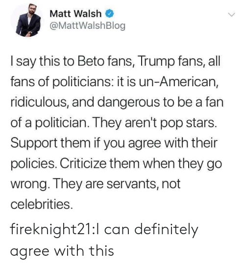 Matt: Matt Walsh  @MattWalshBlog  I say this to Beto fans, Trump fans, all  fans of politicians: it is un-American,  ridiculous, and dangerous to be a fan  of a politician. They aren't pop stars.  Support them if you agree with their  policies. Criticize them when they go  wrong. They are servants, not  celebrities. fireknight21:I can definitely agree with this