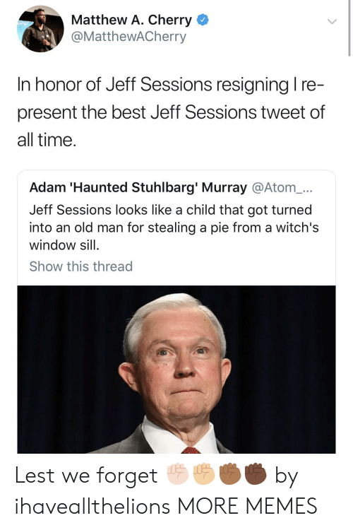 Sessions: Matthew A. Cherry <  @MattheWACherry  In honor of Jeff Sessions resianina I re  present the best Jeff Sessions tweet of  all time  Adam 'Haunted Stuhlbarg' Murray @Atom_...  Jeff Sessions looks like a child that got turned  into an old man for stealing a pie from a witch's  window sill  Show this thread Lest we forget ✊🏻✊🏼✊🏾✊🏿 by ihaveallthelions MORE MEMES