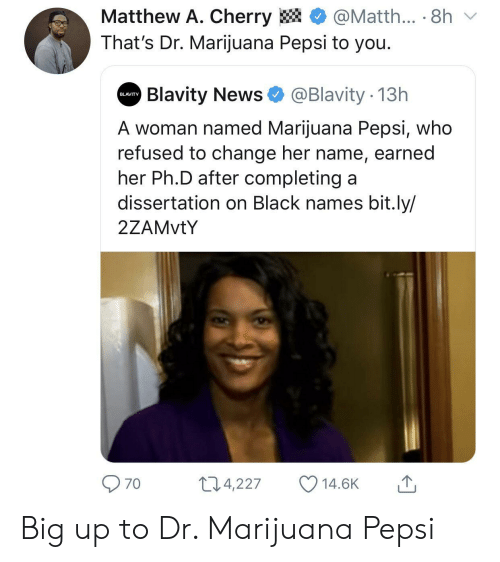 News, Pepsi, and Black: Matthew A. Cherry  @Matth... 8h  That's Dr. Marijuana Pepsi to you.  Blavity News  @Blavity 13h  BLAVITY  A woman named Marijuana Pepsi, who  refused to change her name, earned  her Ph.D after completing a  dissertation on Black names bit.ly/  2ZAMVTY  11.4,227  14.6K  70 Big up to Dr. Marijuana Pepsi