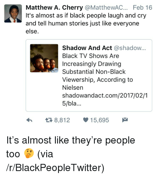 nielsen: Matthew A. Cherry @MatthewAC. Feb 16  It's almost as if black people laugh and cry  and tell human stories just like everyone  else.  Shadow And Act @shadow...  Black TV Shows Are  Increasingly Drawing  Substantial Non-Black  Viewership, According to  Nielsen  shadowandact.com/2017/02/1  5/bla...  я8,812  15,695 <p>It&rsquo;s almost like they&rsquo;re people too 🤔 (via /r/BlackPeopleTwitter)</p>