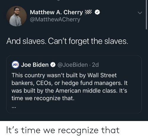 Fund: Matthew A. Cherry  @MatthewACherry  And slaves. Can't forget the slaves.  JO Joe Biden  @JoeBiden 2d  This country wasn't built by Wall Street  bankers, CEOS, or hedge fund managers. It  built by the American middle class. It's  time we recognize that. It's time we recognize that