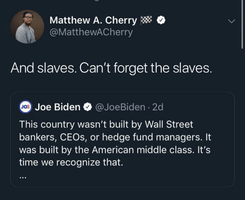 Fund: Matthew A. Cherry  @MatthewACherry  And slaves. Can't forget the slaves.  @JoeBiden · 2d  Jo: Joe Biden  This country wasn't built by Wall Street  bankers, CEOS, or hedge fund managers. It  was built by the American middle class. It's  time we recognize that.