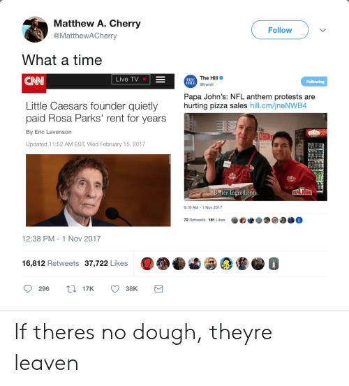 """cnn.com, Little Caesars, and Nfl: Matthew A. Cherry  @MatthewACherry  Follow  What a time  CNN  The Hill  @thehill  Live TV  THE  HILL  Papa John's: NFL anthem protests are  hurting pizza sales hill.cm/jneNWB4  Little Caesars founder quietly  paid Rosa Parks"""" rent for years  By Eric Levenson  Updated 11:52 AM EST, Wed February 15, 2017  etter Ingredients  9:16 AM-1 Nov 2017  72 Retweets 181 Likes  12:38 PM -1 Nov 2017  6  16,812 Retweets 37,722 Likes  296 t17K 38K If theres no dough, theyre leaven"""