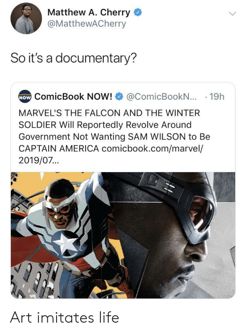 Captain America: Matthew A. Cherry  @MatthewACherry  So it's a documentary?  NOW ComicBook NOW!  comicbook  @ComicBookN... 19h  MARVEL'S THE FALCON AND THE WINTER  SOLDIER Will Reportedly Revolve Around  Government Not Wanting SAM WILSON to Be  CAPTAIN AMERICA comicbook.com/marvel/  2019/07... Art imitates life