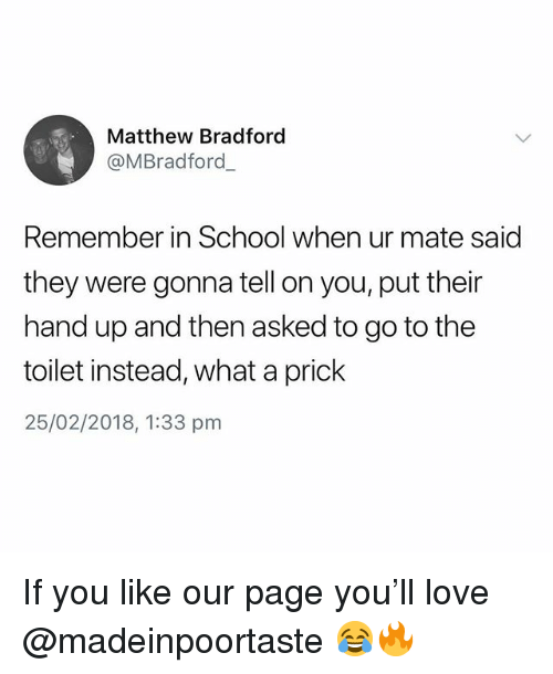 Love, School, and British: Matthew Bradford  @MBradford  Remember in School when ur mate said  they were gonna tell on you, put their  hand up and then asked to go to the  toilet instead, what a prick  25/02/2018, 1:33 pm If you like our page you'll love @madeinpoortaste 😂🔥