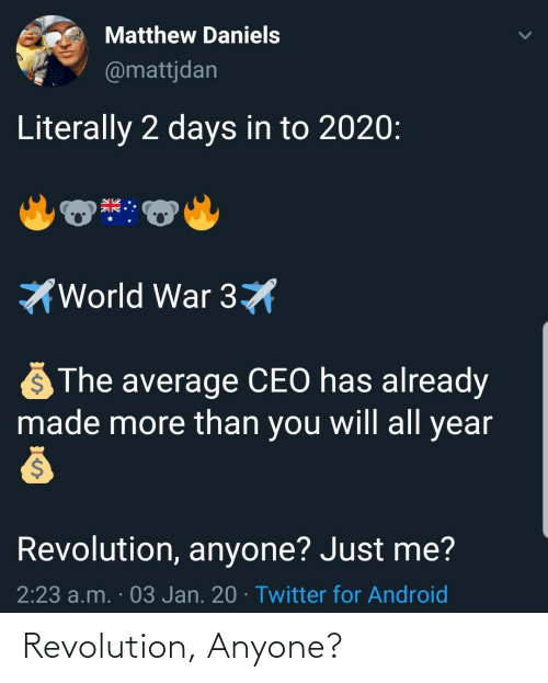 for android: Matthew Daniels  @mattjdan  Literally 2 days in to 2020:  World War 3X  The average CEO has already  made more than you will all year  Revolution, anyone? Just me?  2:23 a.m. · 03 Jan. 20 · Twitter for Android Revolution, Anyone?