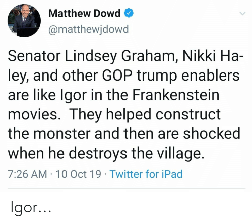 lindsey graham: Matthew Dowd  @matthewjdowd  Senator Lindsey Graham, Nikki Ha  ley, and other GOP trump enablers  are like Igor in the Frankenstein  movies. They helped construct  the monster and then are shocked  when he destroys the village.  7:26 AM 10 Oct 19 Twitter for iPad Igor...