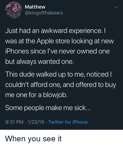 When you see it: Matthew  @kingofthabears  Just had an awkward experience.I  was at the Apple store looking at new  iPhones since l've never owned one  but always wanted one.  This dude walked up to me, noticed I  couldn't afford one, and offered to buy  me one for a blowjob.  Some people make me sick..  9:31 PM -1/23/19 Twitter for iPhone When you see it