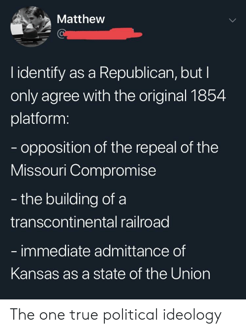 Transcontinental Railroad: Matthew  l identify as a Republican, but I  only agree with the original 1854  platform:  opposition of the repeal of the  Missouri Compromise  - the building of a  transcontinental railroad  immediate admittance of  Kansas as a state of the Union The one true political ideology
