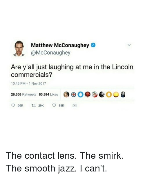 Funny, Matthew McConaughey, and Smooth: Matthew McConaughey  @McConaughey  Are y'all just laughing at me in the Lincoln  commercials?  10:45 PM-1 Nov 2017  28,658 Retweets 83,394 Likes  0.9e00 Q The contact lens. The smirk. The smooth jazz. I can't.