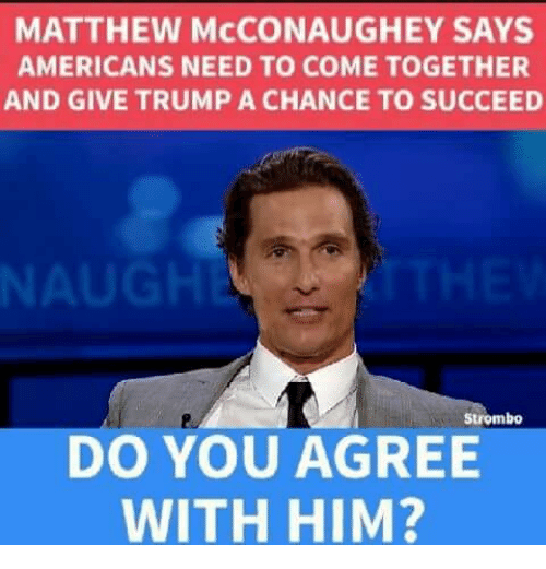 nau: MATTHEW McCONAUGHEY SAYS  AMERICANS NEED TO COME TOGETHER  AND GIVE TRUMP A CHANCE TO SUCCEED  NAU  Strombo  DO YOU AGREE  WITH HIM?