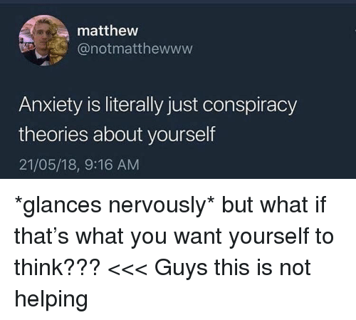 Anxiety, Conspiracy, and Think: matthew  @notmatthewww  Anxiety is literally just conspiracy  theories about yourself  21/05/18, 9:16 AM *glances nervously* but what if that's what you want yourself to think??? <<< Guys this is not helping