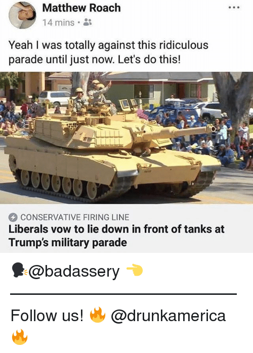 Memes, Yeah, and Military: Matthew Roach  14 mins  Yeah I was totally against this ridiculous  parade until just now. Let's do this!  CONSERVATIVE FIRING LINE  Liberals vow to lie down in front of tanks at  Trump's military parade 🗣@badassery 👈 —————————————— Follow us! 🔥 @drunkamerica 🔥
