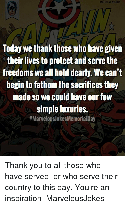 Protect And Serve: MATTHEW WILSON  Today we thank those who have given  their lives to protect and serve the  freedoms we all hold dearly. We can't  begin to fathom the sacrifices they  made so we could have our few  simple luxuries.  Thank you to all those who have served, or who serve their country to this day. You're an inspiration! MarvelousJokes