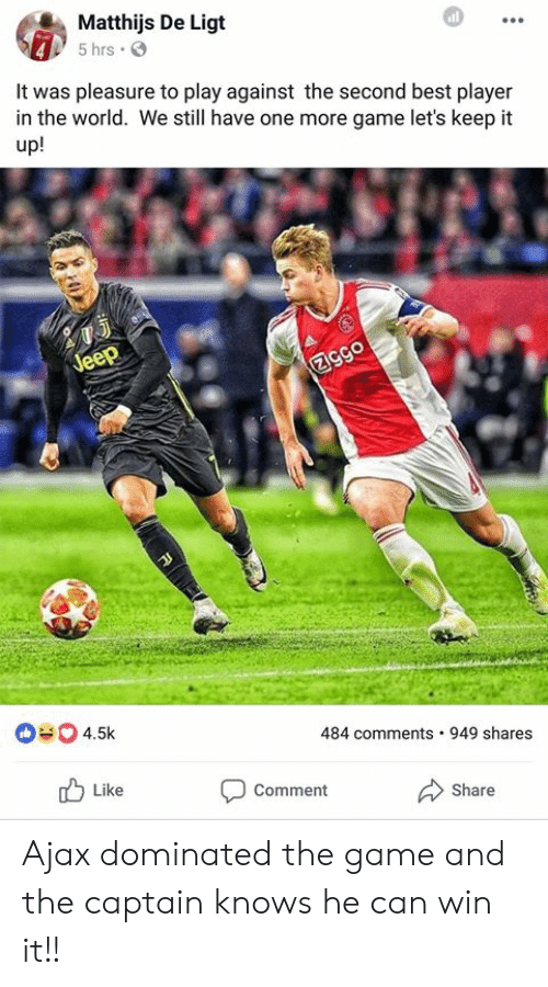 Keep It Up: Matthijs De Ligt  5 hrs .  It was pleasure to play against the second best player  in the world. We still have one more game let's keep it  up!  484 comments 949 shares  Like  Comment  Share Ajax dominated the game and the captain knows he can win it!!
